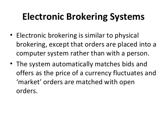 Electronic Brokering Systems • Electronic brokering is similar to physical brokering, except that orders are placed into a...