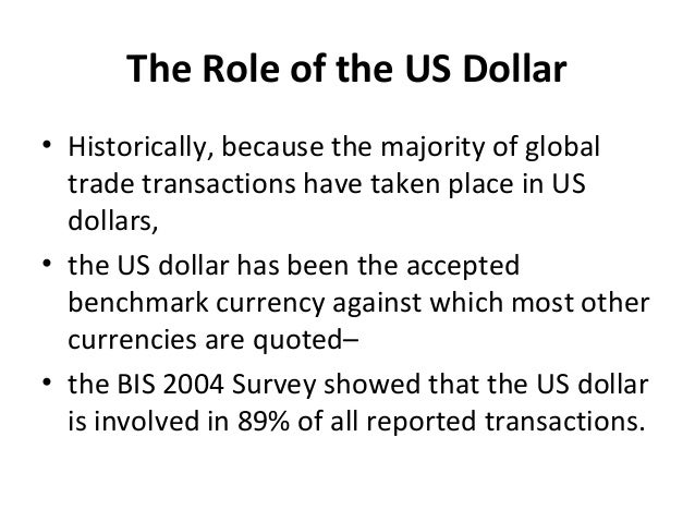 The Role of the US Dollar • Historically, because the majority of global trade transactions have taken place in US dollars...