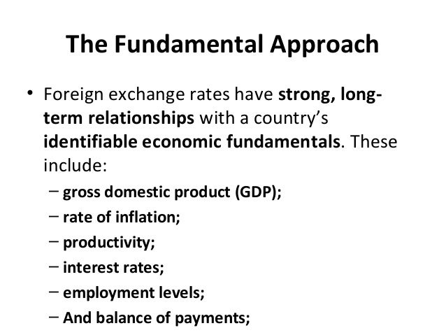 The Fundamental Approach • Foreign exchange rates have strong, long- term relationships with a country's identifiable econ...