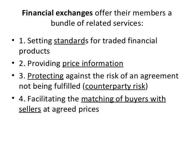 Financial exchanges offer their members a bundle of related services: • 1. Setting standards for traded financial products...