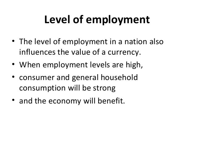 Level of employment • The level of employment in a nation also influences the value of a currency. • When employment level...