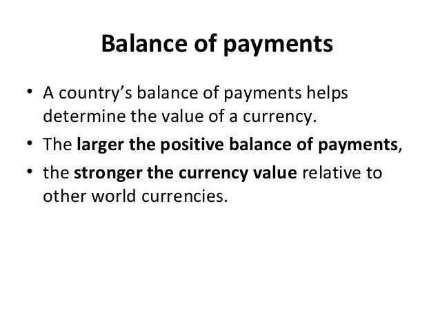 Balance of payments • A country's balance of payments helps determine the value of a currency. • The larger the positive b...