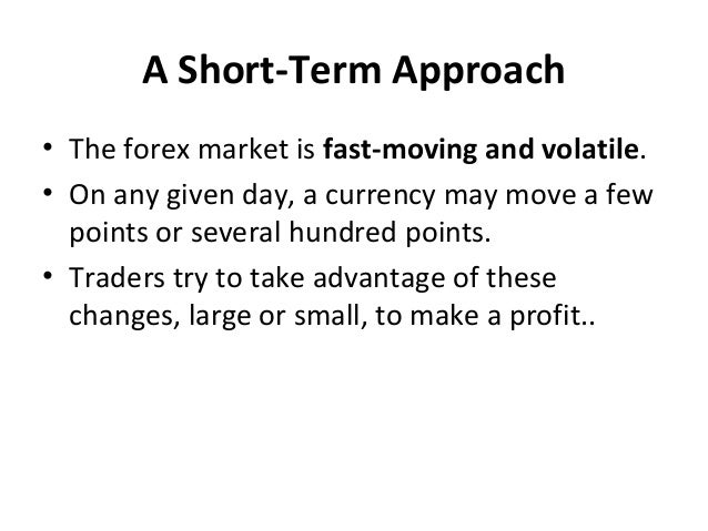 A Short-Term Approach • The forex market is fast-moving and volatile. • On any given day, a currency may move a few points...