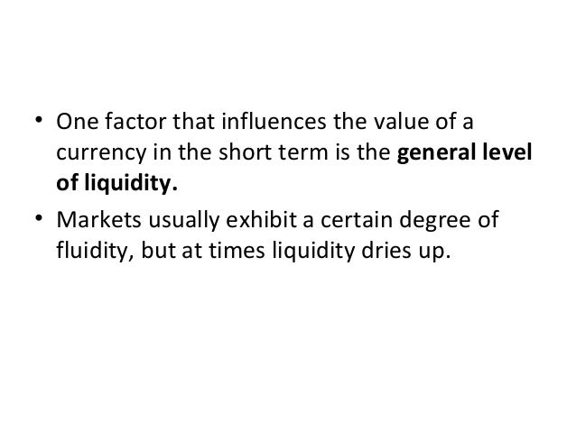 • One factor that influences the value of a currency in the short term is the general level of liquidity. • Markets usuall...