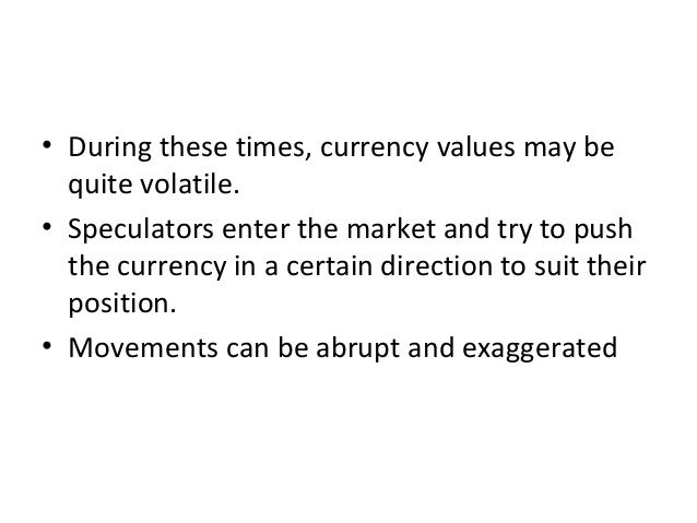 • During these times, currency values may be quite volatile. • Speculators enter the market and try to push the currency i...