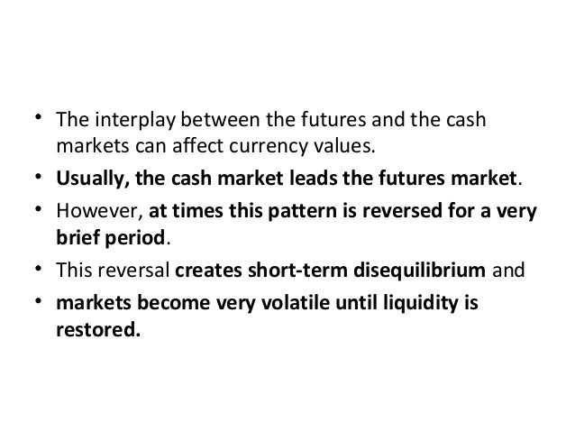 • The interplay between the futures and the cash markets can affect currency values. • Usually, the cash market leads the ...