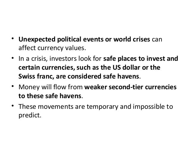 • Unexpected political events or world crises can affect currency values. • In a crisis, investors look for safe places to...
