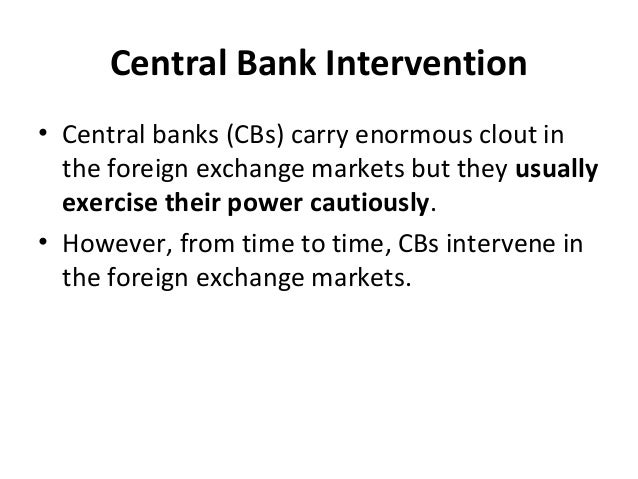 Central Bank Intervention • Central banks (CBs) carry enormous clout in the foreign exchange markets but they usually exer...