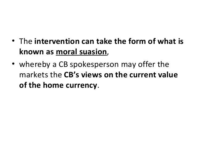 • The intervention can take the form of what is known as moral suasion, • whereby a CB spokesperson may offer the markets ...