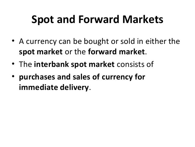 Spot and Forward Markets • A currency can be bought or sold in either the spot market or the forward market. • The interba...