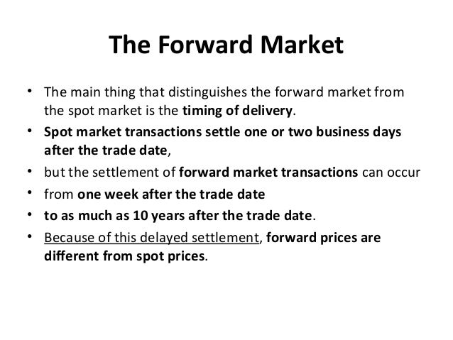 The Forward Market • The main thing that distinguishes the forward market from the spot market is the timing of delivery. ...