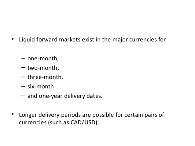• Liquid forward markets exist in the major currencies for – one-month, – two-month, – three-month, – six-month – and one-...