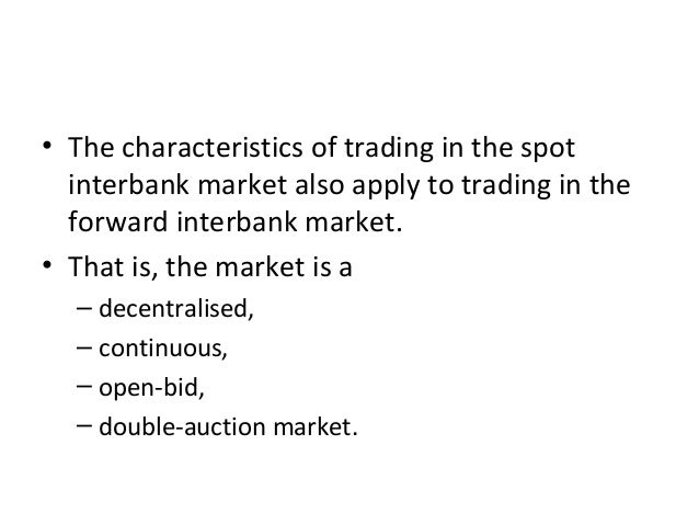 • The characteristics of trading in the spot interbank market also apply to trading in the forward interbank market. • Tha...