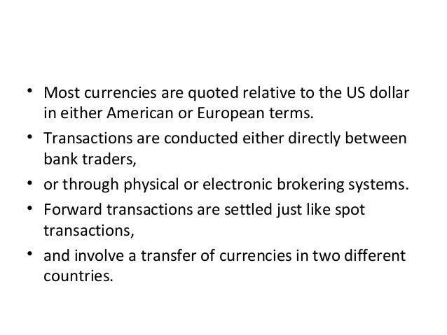 • Most currencies are quoted relative to the US dollar in either American or European terms. • Transactions are conducted ...