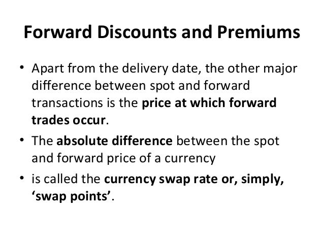 Forward Discounts and Premiums • Apart from the delivery date, the other major difference between spot and forward transac...