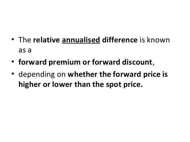 • The relative annualised difference is known as a • forward premium or forward discount, • depending on whether the forwa...