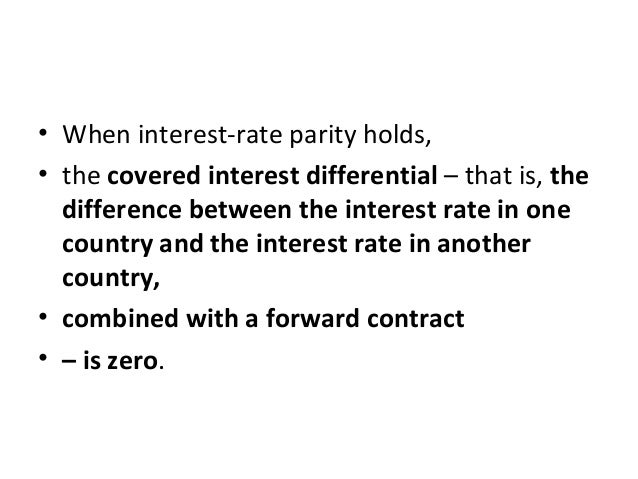 • When interest-rate parity holds, • the covered interest differential – that is, the difference between the interest rate...