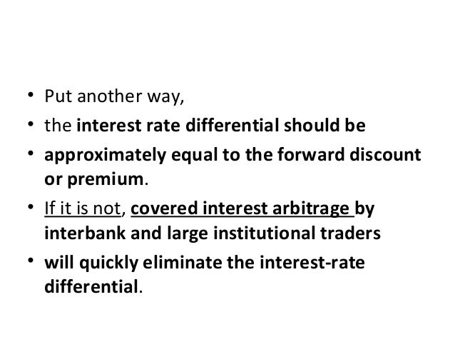 • Put another way, • the interest rate differential should be • approximately equal to the forward discount or premium. • ...