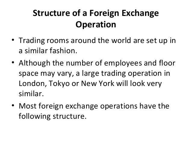 Structure of a Foreign Exchange Operation • Trading rooms around the world are set up in a similar fashion. • Although the...