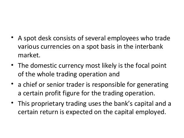 • A spot desk consists of several employees who trade various currencies on a spot basis in the interbank market. • The do...