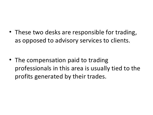 • These two desks are responsible for trading, as opposed to advisory services to clients. • The compensation paid to trad...
