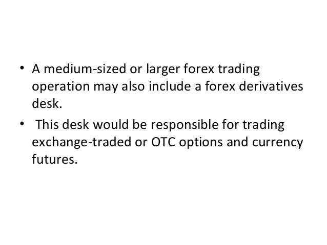 • A medium-sized or larger forex trading operation may also include a forex derivatives desk. • This desk would be respons...