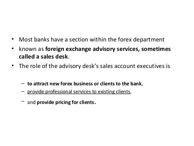 • Most banks have a section within the forex department • known as foreign exchange advisory services, sometimes called a ...