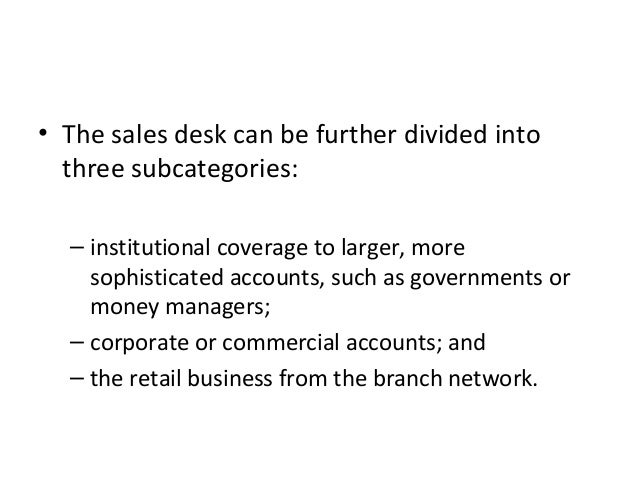 • The sales desk can be further divided into three subcategories: – institutional coverage to larger, more sophisticated a...