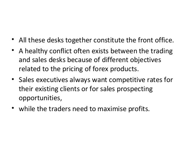 • All these desks together constitute the front office. • A healthy conflict often exists between the trading and sales de...