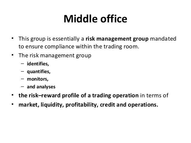Middle office • This group is essentially a risk management group mandated to ensure compliance within the trading room. •...