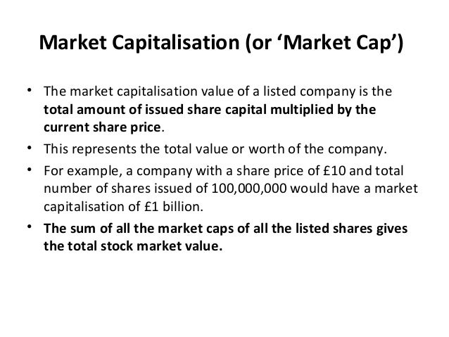 Market Capitalisation (or 'Market Cap') • The market capitalisation value of a listed company is the total amount of issue...
