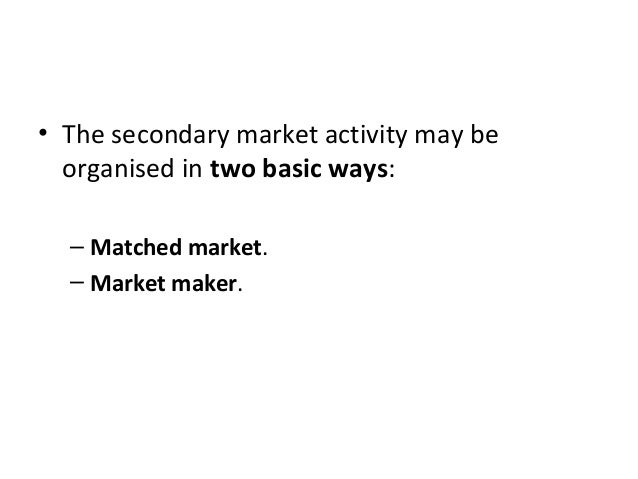 • The secondary market activity may be organised in two basic ways: – Matched market. – Market maker.