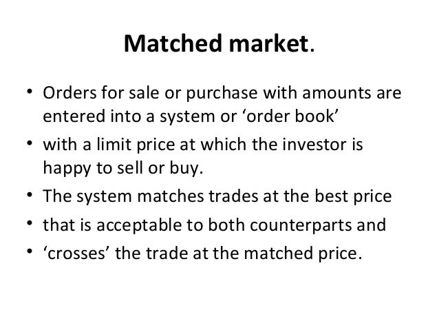 Matched market. • Orders for sale or purchase with amounts are entered into a system or 'order book' • with a limit price ...