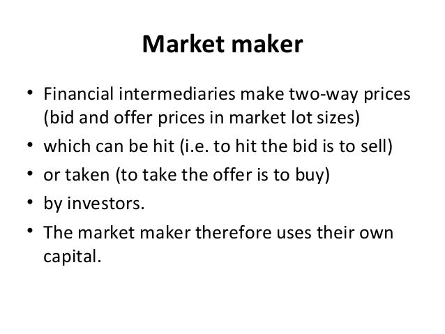 Market maker • Financial intermediaries make two-way prices (bid and offer prices in market lot sizes) • which can be hit ...