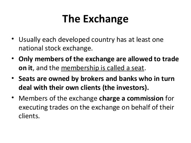 The Exchange • Usually each developed country has at least one national stock exchange. • Only members of the exchange are...