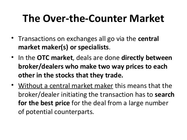The Over-the-Counter Market • Transactions on exchanges all go via the central market maker(s) or specialists. • In the OT...