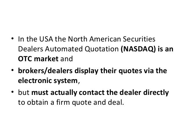• In the USA the North American Securities Dealers Automated Quotation (NASDAQ) is an OTC market and • brokers/dealers dis...