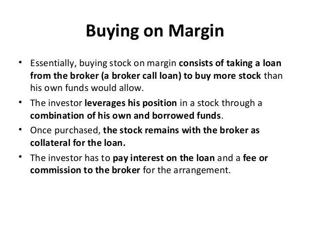 Buying on Margin • Essentially, buying stock on margin consists of taking a loan from the broker (a broker call loan) to b...