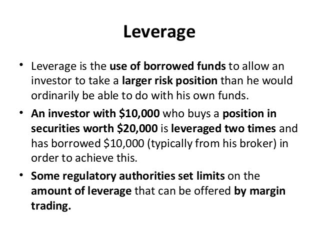 Leverage • Leverage is the use of borrowed funds to allow an investor to take a larger risk position than he would ordinar...
