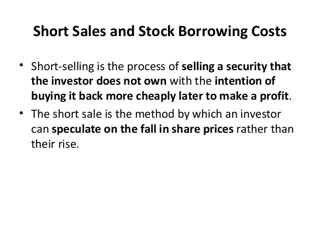 Short Sales and Stock Borrowing Costs • Short-selling is the process of selling a security that the investor does not own ...