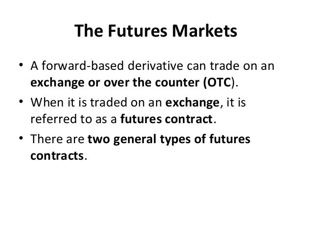 The Futures Markets • A forward-based derivative can trade on an exchange or over the counter (OTC). • When it is traded o...