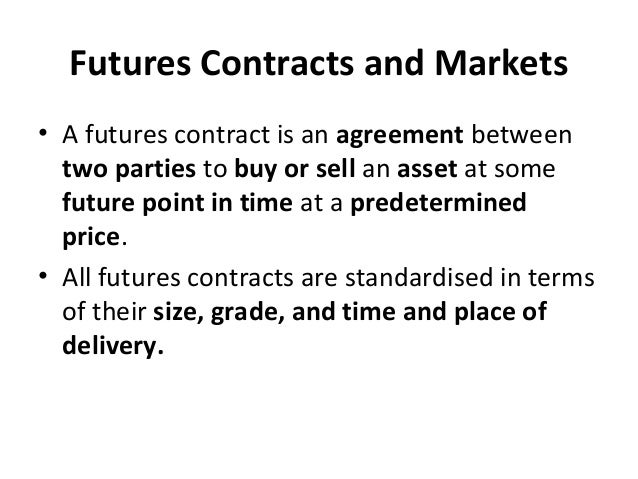 Futures Contracts and Markets • A futures contract is an agreement between two parties to buy or sell an asset at some fut...