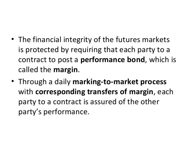 • The financial integrity of the futures markets is protected by requiring that each party to a contract to post a perform...