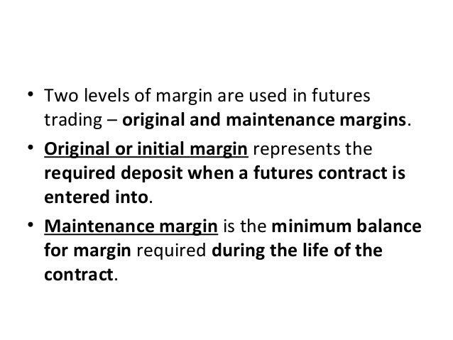 • Two levels of margin are used in futures trading – original and maintenance margins. • Original or initial margin repres...
