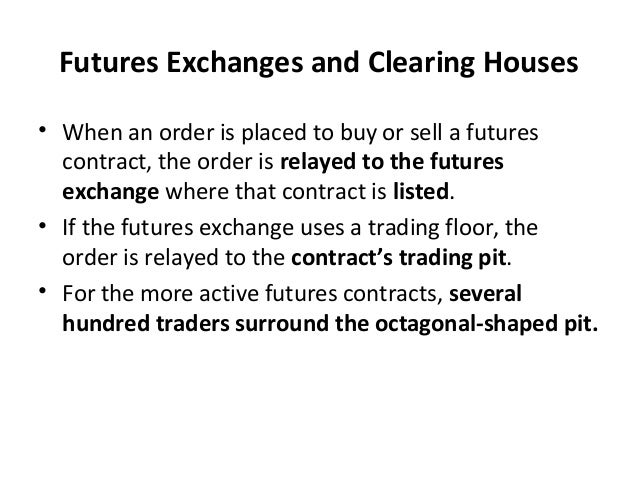 Futures Exchanges and Clearing Houses • When an order is placed to buy or sell a futures contract, the order is relayed to...