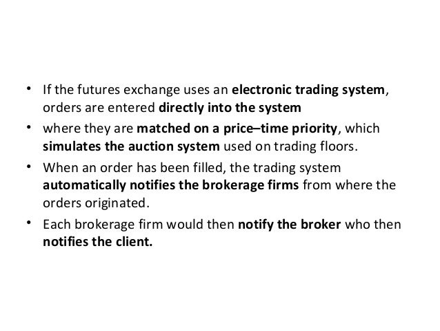 • If the futures exchange uses an electronic trading system, orders are entered directly into the system • where they are ...