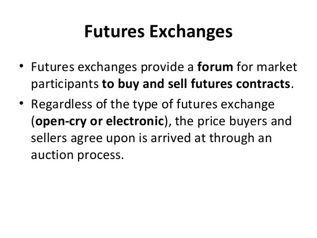 Futures Exchanges • Futures exchanges provide a forum for market participants to buy and sell futures contracts. • Regardl...