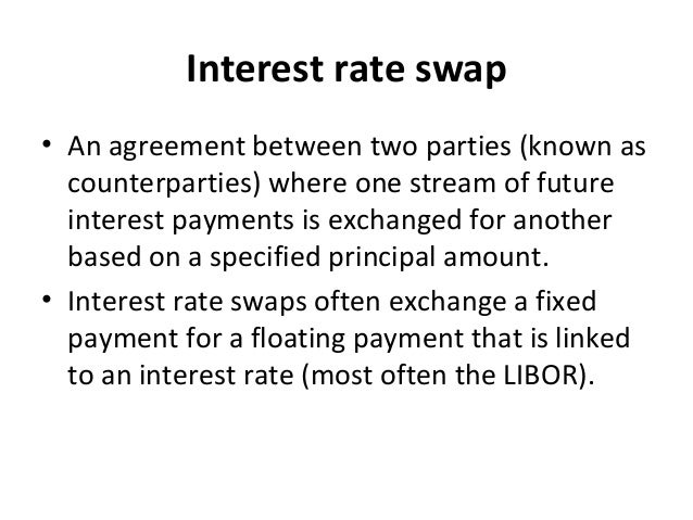 Interest rate swap • An agreement between two parties (known as counterparties) where one stream of future interest paymen...