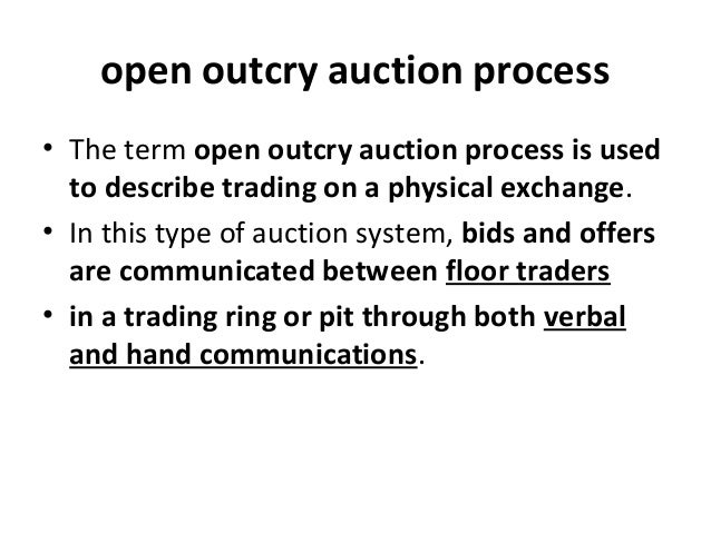open outcry auction process • The term open outcry auction process is used to describe trading on a physical exchange. • I...