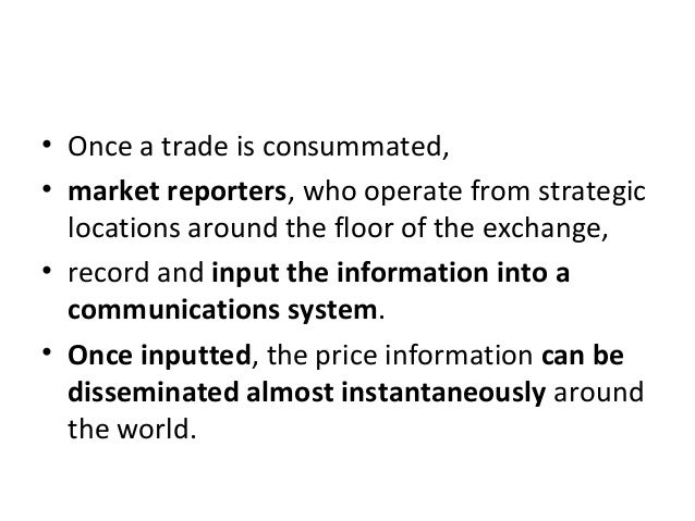 • Once a trade is consummated, • market reporters, who operate from strategic locations around the floor of the exchange, ...